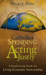 Catholics Spending and Acting Justly: A Small-Group Guide for Living Economic Stewardship