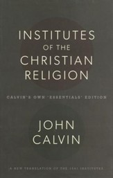 The Institutes of the Christian Religion: Calvin's Own Essentials Edition