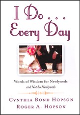 I Do . . . Every Day: Words of Wisdom for Newlyweds   and Not So Newlyweds