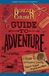 The Boxcar Children Guide to Adventure: A How-To for Mystery Solving, Make-It-Yourself Projects, and More - eBook