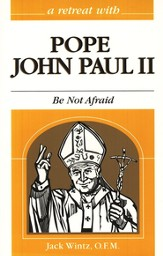 A Retreat with Pope John Paul II: Be Not Afraid