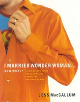 I Married Wonder Woman...Now What?: A Superhero's Guide for Leading and Loving the Proverbs 31 Wife