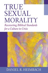 True Sexual Morality: Recovering Biblical Standards for a Culture in Crisis - eBook