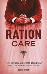 Ration Care: The Powerful Unelected Board That Threatens Health Care in America