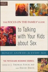 The Focus on the Family ® Guide to Talking with Your Kids About Sex: Honest Answers for Every Age