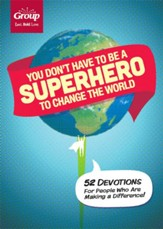 You Don't Have to Be A Superhero to Change the World: 52 Devotions for People Who are Making a Difference