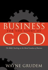 Business for the Glory of God: The Bible's Teaching on the Moral Goodness of Business - eBook