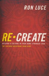 Re-Create: Building a Culture in Your Home Stronger Than the Culture Deceiving Your Kids