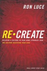 Re-Create Small-Group Study Guide: Building a Culture in Your Home Stronger Than The Culture Deceiving Your Kids