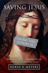 Saving Jesus from the Church: How to Stop Worshiping Christ and Start Following Jesus - eBook
