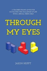 Through My Eyes: A Teachers Frank Advice for Navigating the Challenges of Life with a Special Needs Child - eBook