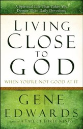 Living Close to God (When You're Not Good at It): A Spiritual Life That Takes You Deeper