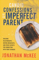 Candid Confessions of an Imperfect Parent: Building Relationships, Buying Breakfasts, and Other Secrets for Connecting with Your Teenager