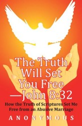 The Truth Will Set You Free John 8:32: How the Truth of Scriptures Set Me Free from an Abusive Marriage - eBook