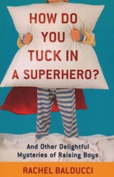 How Do You Tuck In a Superhero? And Other Delightful Mysteries of Raising Boys