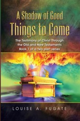A Shadow of Good Things to Come: The Testimony of Christ Through the Old and New Testaments Book 1 of a two-part series - eBook