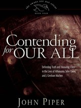 Contending for Our All: Defending Truth and Treasuring Christ in the Lives of Athanasius, John Owen, and J. Gresham Machen - eBook