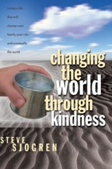 Changing the World Through Kindness: Living a Life that will Change Your Family, Your City - and Eventually the World