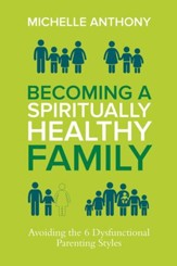 Becoming a Spiritually Healthy Family: Avoiding the 6 Dysfunctional Parenting Styles, eBook