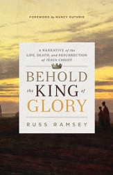 Behold the King of Glory: A Narrative of the Life, Death, and Resurrection of Jesus Christ - eBook