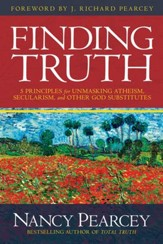 Finding Truth: 5 Principles for Unmasking Atheism, Secularism, and Other God Substitutes - eBook