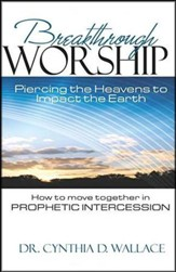Breakthrough Worship: Piercing the Heavens to Impact the Earth - How to Move Together in Prophetic Intercession - eBook