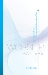 Worship Matters: Leading Others to Encounter the Greatness of God - eBook