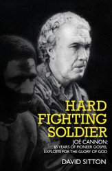 Hard Fighting Soldier: Joe Cannon: 65 Years of Pioneer Gospel Exploits for the Glory of God - eBook