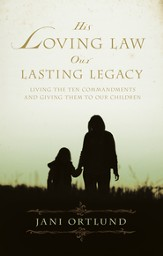 His Loving Law, Our Lasting Legacy: Living the Ten Commandments and Giving Them to Our Children - eBook