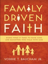 Family Driven Faith: Doing What It Takes to Raise Sons and Daughters Who Walk with God - eBook