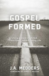 Gospel Formed: Living a Grace-Addicted, Truth-Filled, Jesus-Exalted Life - eBook