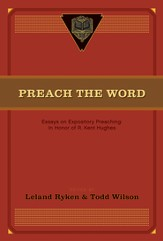Preach the Word: Essays on Expository Preaching: In Honor of R. Kent Hughes - eBook