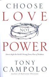Choose Love, Not Power: How to Right the World's Wrongs from a Place of Weakness