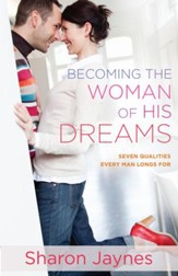 Becoming the Woman of His Dreams: Seven Qualities Every Man Longs For - eBook