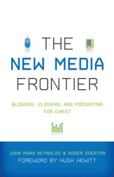 The New Media Frontier: Blogging, Vlogging, and Podcasting for Christ - eBook