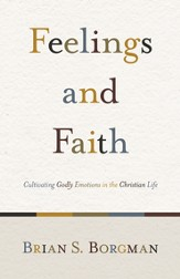 Feelings and Faith: Cultivating Godly Emotions in the Christian Life - eBook