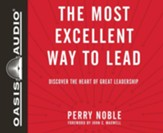 The Most Excellent Way to Lead: Discover the Heart of Great Leadership - unabridged audio book on CD
