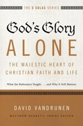 God's Glory Alone--The Majestic Heart of Christian Faith and Life: What the Reformers Taught...and Why It Still Matters - eBook