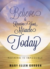 Believe and Receive Your Miracle Today: Nothing is Impossible - eBook