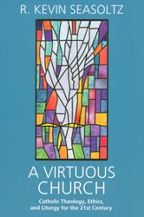 A Virtuous Church: Catholic Theology, Ethics, and Liturgy for the 21st Century