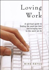 Loving Work: A Spiritual Guide to Finding the Work We Love and Bringing Love to the Work We Do