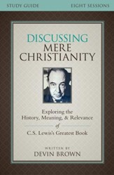 Discussing Mere Christianity Study Guide: Exploring the History, Meaning, and Relevance of C.S. Lewis's Greatest Book - eBook