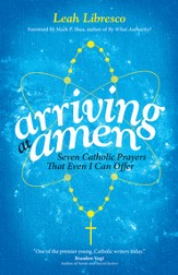 Arriving at Amen: Seven Catholic Prayers That Even I Can Offer - eBook