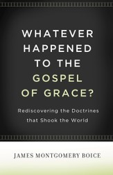 Whatever Happened to The Gospel of Grace?: Rediscovering the Doctrines That Shook the World - eBook