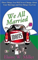 We All Married Idiots: Three Things You Will Never Change About Your Marriage And Ten Things You Can