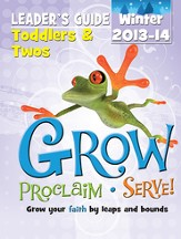Grow, Proclaim, Serve! Toddlers & Twos Leader Guide Winter 2013-14: Grow Your Faith by Leaps and Bounds