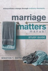 Marriage Matters Manual Study Guide: Extraordinary Change Through Ordinary Moments