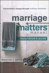 Marriage Matters Manual Facilitator's Guide: Extraordinary Change Through Ordinary Moments
