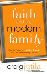 Faith and the Modern Family: How to Raise a Healthy Family in a Modern Family World