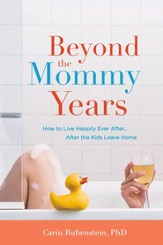 Beyond the Mommy Years: How to Live Happily Ever After...After the Kids Leave Home - eBook
